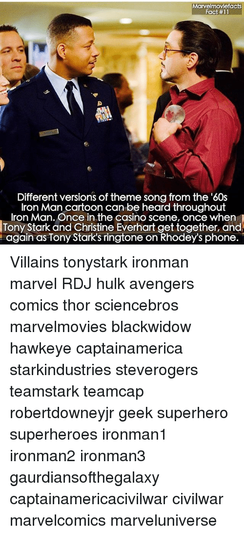 Iron Man, Memes, and Phone: Marvelmoviefacts  Fact #11  Different versions of theme song from the '60s  Iron Man cartoon can be heard throughout  Iron Man. Once in the casino scene, once when  Tony Stark and Christine Everhart get together, and  again as Tony Stark's ringtone on Rhodey's phone. Villains tonystark ironman marvel RDJ hulk avengers comics thor sciencebros marvelmovies blackwidow hawkeye captainamerica starkindustries steverogers teamstark teamcap robertdowneyjr geek superhero superheroes ironman1 ironman2 ironman3 gaurdiansofthegalaxy captainamericacivilwar civilwar marvelcomics marveluniverse
