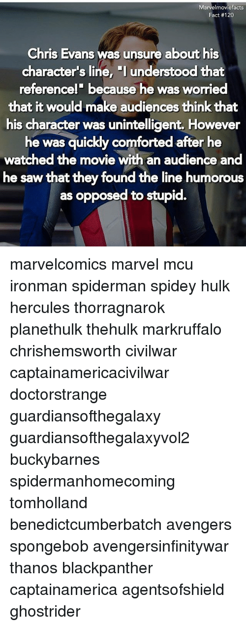 """An Audience: Marvelmoviefacts  Fact #120  Chris Evans was unsure about his  character's line, """"l understood that  referencel' because he was worried  that it would make audiences think that  his character was unintelligent. However  he was quickly comforted after he  watched the movie with an audience and  he saw that they found the line humorous  as opposed to stupid. marvelcomics marvel mcu ironman spiderman spidey hulk hercules thorragnarok planethulk thehulk markruffalo chrishemsworth civilwar captainamericacivilwar doctorstrange guardiansofthegalaxy guardiansofthegalaxyvol2 buckybarnes spidermanhomecoming tomholland benedictcumberbatch avengers spongebob avengersinfinitywar thanos blackpanther captainamerica agentsofshield ghostrider"""