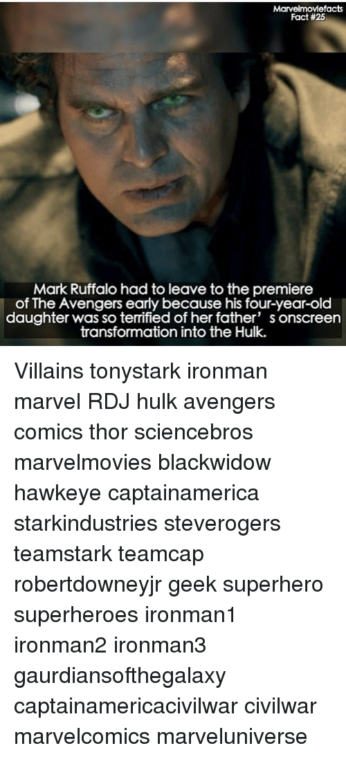 Memes, Superhero, and Hulk: Marvelmoviefacts  Fact #25  Mark Ruffalo had to leave to the premiere  of The Avengers early because his four-year-old  daughter was so terrified of her father' s onscreen  transformation into the Hulk. Villains tonystark ironman marvel RDJ hulk avengers comics thor sciencebros marvelmovies blackwidow hawkeye captainamerica starkindustries steverogers teamstark teamcap robertdowneyjr geek superhero superheroes ironman1 ironman2 ironman3 gaurdiansofthegalaxy captainamericacivilwar civilwar marvelcomics marveluniverse