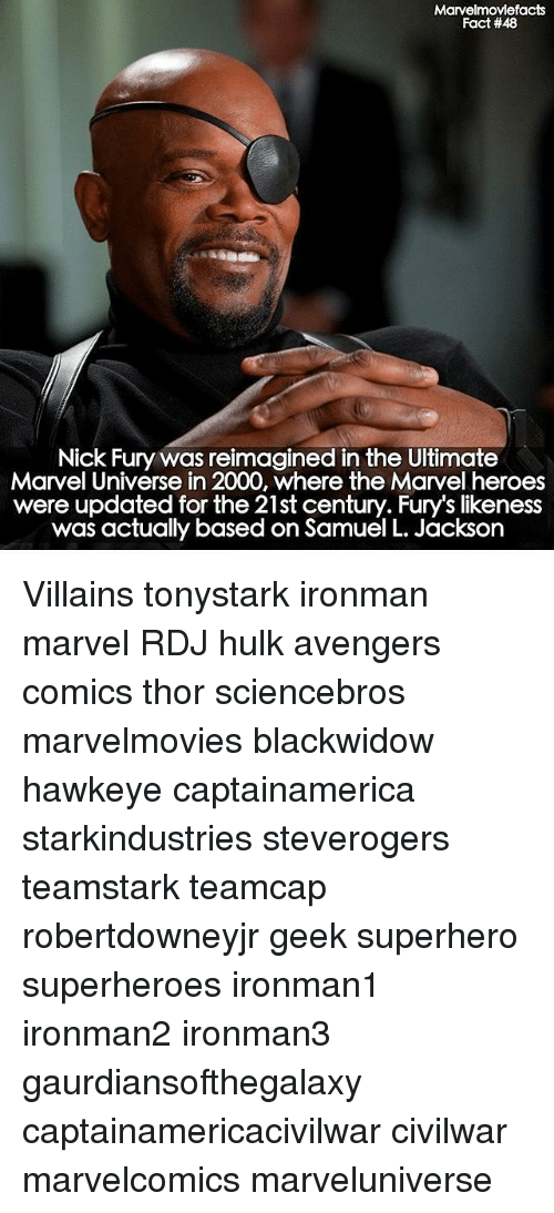 Memes, Samuel L. Jackson, and Superhero: Marvelmoviefacts  Fact #48  Nick Fury was reimagined in the Ultimate  Marvel Universe in 2000, where the Marvel heroes  were updated for the 21st century. Fury's likeness  was actually based on Samuel L. Jackson Villains tonystark ironman marvel RDJ hulk avengers comics thor sciencebros marvelmovies blackwidow hawkeye captainamerica starkindustries steverogers teamstark teamcap robertdowneyjr geek superhero superheroes ironman1 ironman2 ironman3 gaurdiansofthegalaxy captainamericacivilwar civilwar marvelcomics marveluniverse
