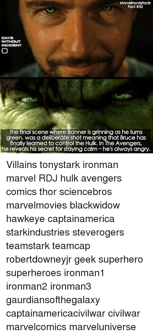 Memes, Superhero, and Hulk: Marvelmoviefacts  Fact #52  DAYS  the final scene where Banner is grinning as he turns  green, was a deliberate shot meaning that Bruce has  finally learned to control the Hulk. In The Avengers,  he reveals his secret for staying calm he's always angry Villains tonystark ironman marvel RDJ hulk avengers comics thor sciencebros marvelmovies blackwidow hawkeye captainamerica starkindustries steverogers teamstark teamcap robertdowneyjr geek superhero superheroes ironman1 ironman2 ironman3 gaurdiansofthegalaxy captainamericacivilwar civilwar marvelcomics marveluniverse