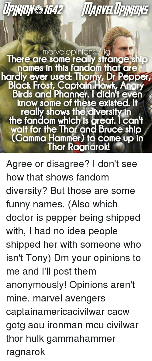 Funny Namees: marvelopinions lig  There are some really strange ship  names in thls fandom that are  hardly ever used: Thorny, Dr Pepper,  Black Frost, Captain Hawk, Anory  Birds and Phanner. l didn't even  know some of these existed.  really shows the diversity In  the fandom which is oreat. can't  wait for the Thor and Bruce shlp  Gamma Hammer to come up In  Thor Ra Agree or disagree? I don't see how that shows fandom diversity? But those are some funny names. (Also which doctor is pepper being shipped with, I had no idea people shipped her with someone who isn't Tony) Dm your opinions to me and I'll post them anonymously! Opinions aren't mine. marvel avengers captainamericacivilwar cacw gotg aou ironman mcu civilwar thor hulk gammahammer ragnarok