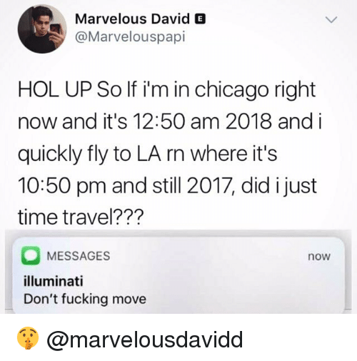 Chicago, Fucking, and Illuminati: Marvelous David E  @Marvelouspapi  HOL UP So If i'm in chicago right  now and it's 12:50 am 2018 and i  quickly fly to LA rn where it's  10:50 pm and still 2017, did i just  time travel???  MESSAGES  illuminati  Don't fucking move  now 🤫 @marvelousdavidd