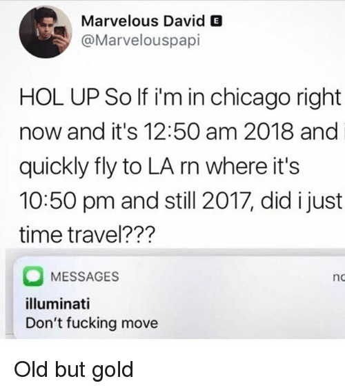 Chicago, Fucking, and Illuminati: Marvelous David E  @Marvelouspapi  HOL UP So If i'm in chicago right  now and it's 12:50 am 2018 and  quickly fly to LA rn where it's  10:50 pm and still 2017, did i just  time travel???  MESSAGES  illuminati  Don't fucking move  nc Old but gold