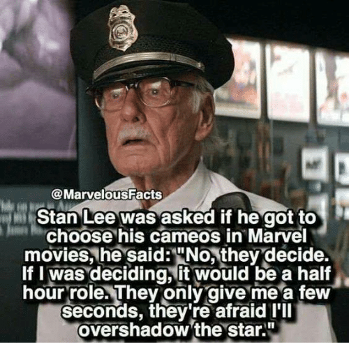 "halfs: @MarvelousFacts  Stan Lee was asked if he got to  Choose his cameos in Marvel  movies, he said:""No, they decide.  If I was deciding, it would be a half  hour role. They only give me a few  seconds, they're afraid I'll  overshadow 'the star."