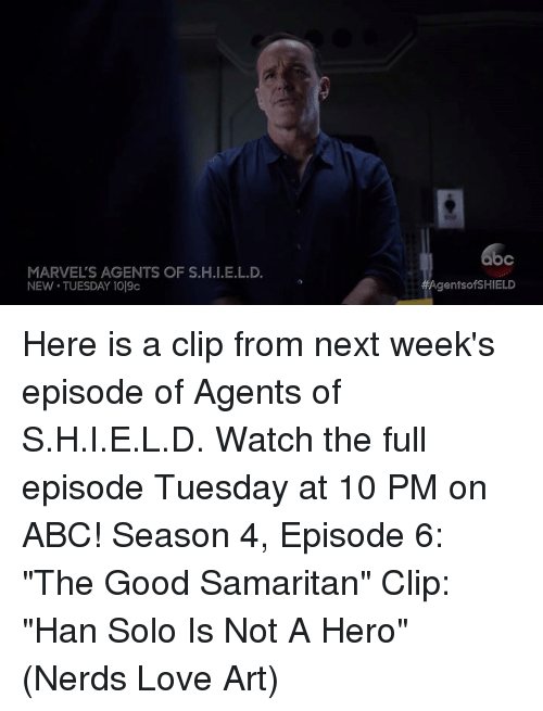 "Abc, Han Solo, and Love: MARVELS AGENTS OF S.H.I.E.L.D.  NEW TUESDAY 1019c  AgentsofSHIELD Here is a clip from next week's episode of Agents of S.H.I.E.L.D. Watch the full episode Tuesday at 10 PM on ABC!  Season 4, Episode 6: ""The Good Samaritan"" Clip: ""Han Solo Is Not A Hero""  (Nerds Love Art)"