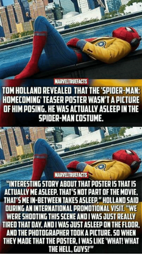 "Memes, Spider, and SpiderMan: MARVELTRUEFACTS  TOM HOLLAND REVEALED THAT THE'SPIDER-MAN:  HOMECOMING' TEASER POSTER WASN'T A PICTURE  OF HIM POSING.HE WAS ACTUALLY ASLEEP IN THE  SPIDER-MAN COSTUME  MARVELTRUEFACTS  ""INTERESTING STORY ABOUT THAT POSTER I5 THATIS  ACTUALLY ME ASLEEP. THAT'SNOT PART OF THE MOVIE,  THAT SMEIN-BETWEEN TAKES ASLEEP""HOLLAND SAID  OURING AN INTERNATIONAL PROMOTIONAL VISIT.WE  WERE SHOOTING THISSCENE ANDIWAS JUST REALLY  TIRED THAT DAY,ANDIWAS JUST ASLEEP ON THE FLOOR  AND THE PHOTOGRAPHER TOOK A PICTURE.50 WHEN  THEY MADE THAT THE POSTER, IWAS LIKE ""WHAT! WHAT  THE HELL, GUYS!"""
