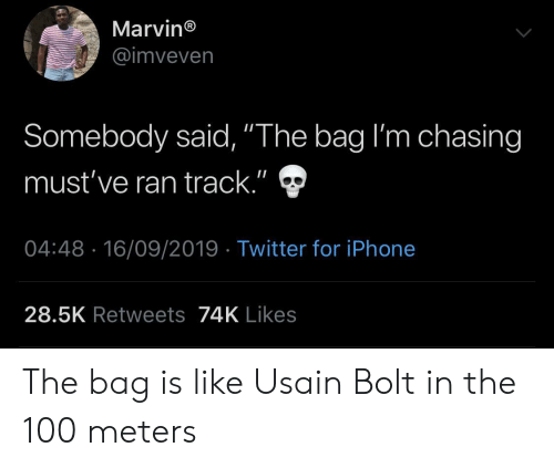 "Iphone, Twitter, and Usain Bolt: Marvin®  @imveven  Somebody said, ""The bag I'm chasing  II  must've ran track.""  04:48 16/09/2019 Twitter for iPhone  28.5K Retweets74K Likes The bag is like Usain Bolt in the 100 meters"