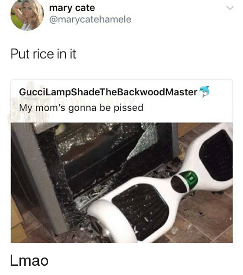 Lmao, Memes, and Moms: mary cate  @marycatehamele  Put rice in it  GucciLampShadeTheBackwoodMaster  My mom's gonna be pissed Lmao
