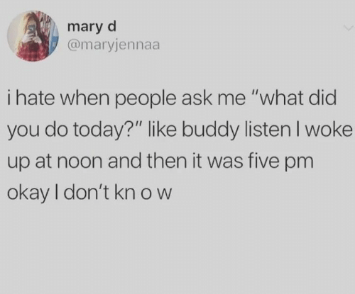 "Okay, Today, and Ask: mary d  @maryjennaa  i hate when people ask me ""what did  you do today?"" like buddy listenI woke  up at noon and then it was five pm  okay I don't kn ow"