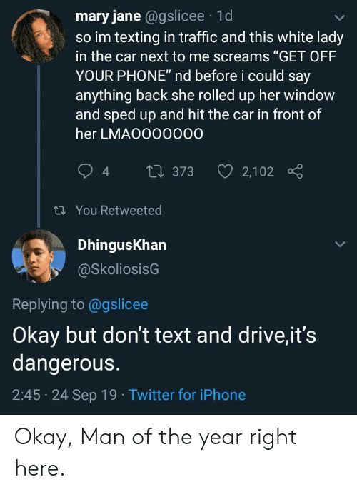 "Iphone, Phone, and Texting: mary jane @gslicee 1d  so im texting in traffic and this white lady  in the car next to me screams ""GET OFF  YOUR PHONE"" nd before i could say  anything back she rolled up her window  and sped up and hit the car in front of  her LMAO000000  2,102  t373  t You Retweeted  DhingusKhan  @SkoliosisG  Replying to @gslicee  Okay but don't text and drive,it's  dangerous.  2:45 24 Sep 19 Twitter for iPhone Okay, Man of the year right here."