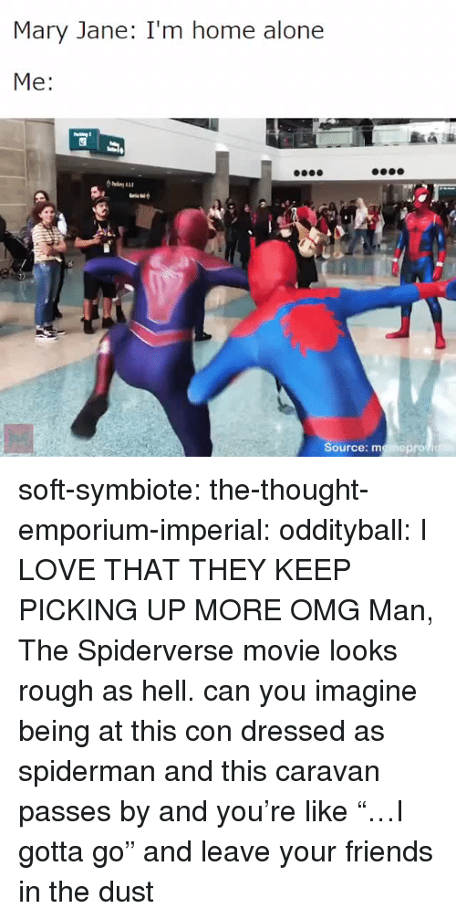 "Im Home Alone: Mary Jane: I'm home alone  Me:  Source: memeprov soft-symbiote: the-thought-emporium-imperial:  oddityball: I LOVE THAT THEY KEEP PICKING UP MORE OMG Man, The Spiderverse movie looks rough as hell.   can you imagine being at this con dressed as spiderman and this caravan passes by and you're like ""…I gotta go"" and leave your friends in the dust"