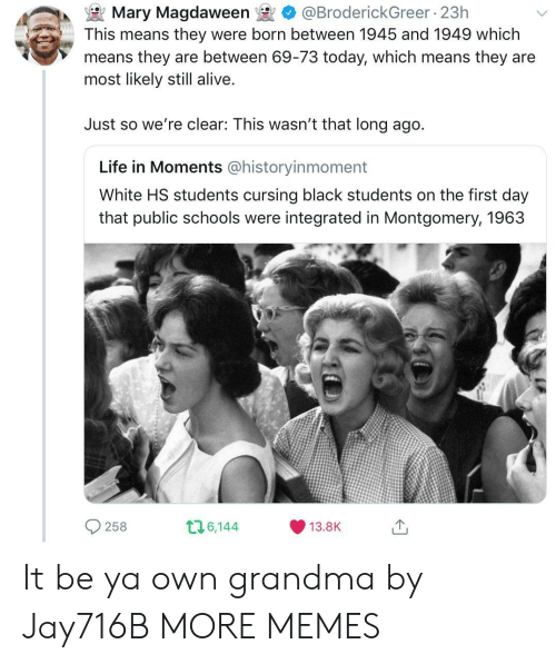 Alive, Dank, and Grandma: Mary Magdaween @BroderickGreer 23h  This means they were born between 1945 and 1949 which  means they are between 69-73 today, which means they are  most likely still alive  Just so we're clear: This wasn't that long ago.  Life in Moments @historyinmoment  White HS students cursing black students on the first day  that public schools were integrated in Montgomery, 1963  O2  1 6,144  13.8K It be ya own grandma by Jay716B MORE MEMES