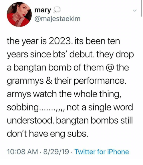 "Armys: mary  @majestaekim  the year is 2023. its been ten  years since bts' debut. they drop  a bangtan bomb of them @ the  grammys & their performance.  armys watch the whole thing,  sobbing..  "", not a single word  understood. bangtan bombs still  don't have eng subs.  10:08 AM 8/29/19 Twitter for iPhone"