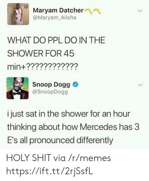 Memes, Mercedes, and Shit: Maryam Datcher  @Maryam Alisha  WHAT DO PPL DO IN THE  SHOWER FOR 45  min+????????????  Snoop Dogg  @SnoopDogg  i just sat in the shower for an hour  thinking about how Mercedes has 3  E's all pronounced differently HOLY SHIT via /r/memes https://ift.tt/2rjSsfL