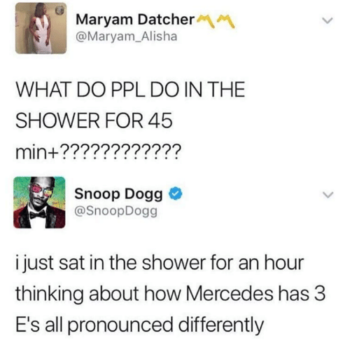 Dank, Mercedes, and Shower: Maryam Datcher  @Maryam_Alisha  WHAT DO PPL DO IN THE  SHOWER FOR 45  min+????????????  Snoop Dogg  @SnoopDogg  i just sat in the shower for an hour  thinking about how Mercedes has 3  E's all pronounced differently