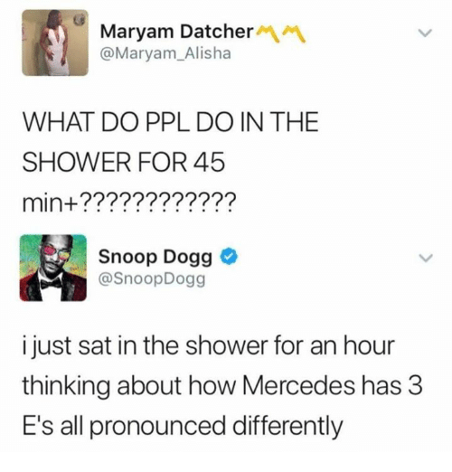 Memes, Mercedes, and Shower: Maryam Datcher  @Maryam_Alisha  WHAT DO PPL DO IN THE  SHOWER FOR 45  min+????????????  Snoop Dogg  @SnoopDogg  i just sat in the shower for an hour  thinking about how Mercedes has 3  E's all pronounced differently