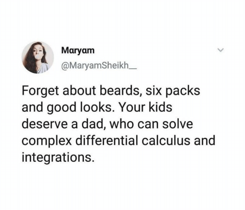 Good Looks: Maryam  @MaryamSheikh_  Forget about beards, six packs  and good looks. Your kids  deserve a dad, who can solve  complex differential calculus and  integrations.