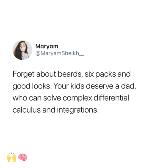 Good Looks: Maryam  @MaryamSheikh_  Forget about beards, six packs and  good looks. Your kids deserve a dad,  who can solve complex differential  calculus and integrations. 🙌🧠