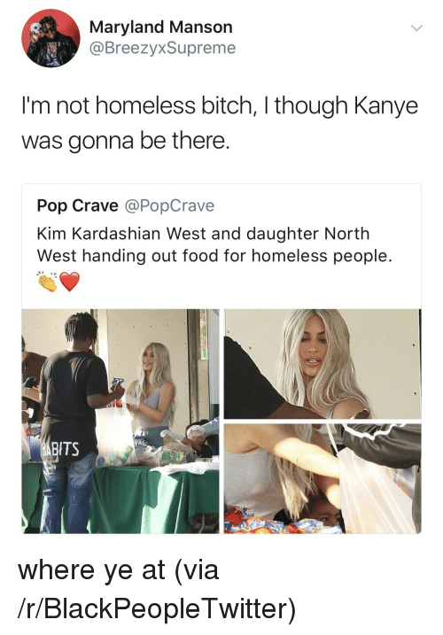 Bitch, Blackpeopletwitter, and Food: Maryland Mansor  @BreezyxSupreme  I'm not homeless bitch, I though Kanye  was gonna be there  Pop Crave @PopCrave  Kim Kardashian West and daughter North  West handing out food for homeless people  ITS <p>where ye at (via /r/BlackPeopleTwitter)</p>