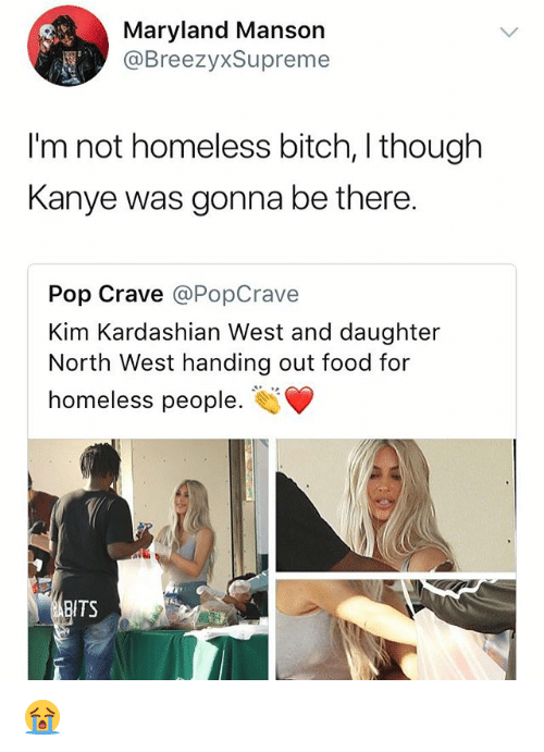Bitch, Food, and Homeless: Maryland Mansorn  @BreezyxSupreme  I'm not homeless bitch, I though  Kanye was gonna be there.  Pop Crave @PopCrave  Kim Kardashian West and daughter  North West handing out food for  homeless people.  BITS 😭