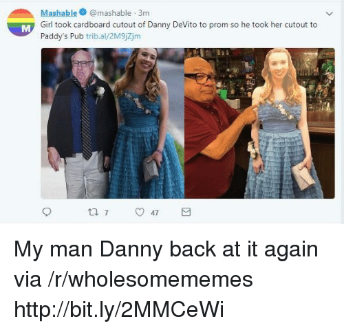 Girl, Http, and Back at It Again: Mashablemashable 3m  Girl took cardboard cutout of Danny DeVito to prom so he took her cutout to  Paddy's Pub trib.al/2M9jZjm My man Danny back at it again via /r/wholesomememes http://bit.ly/2MMCeWi