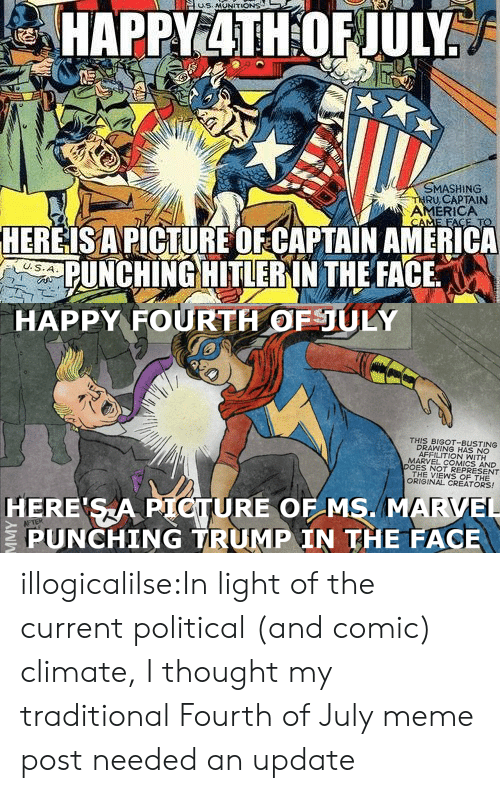 America, Marvel Comics, and Meme: MASHING  RU,CAPTAIN  AMERICA  HEREISAPICTURE OFCAPTAIN AMERICA  PUNCHING HITLERIN THE FACE   HAPPY FOURTH OFULY  THIS BIGOT-BUSTING  DRAWING HAS NO  AFFILITION WITH  MARVEL COMICS AND  DOES NOT REPRESENT  THE VIEWS OF THE  ORIGINAL CREATORS!  HERE SA PIOTURE OF MS. MARVEL  PUNCHING TRUMP IN THE FACE illogicalilse:In light of the current political (and comic) climate, I thought my traditional Fourth of July meme post needed an update