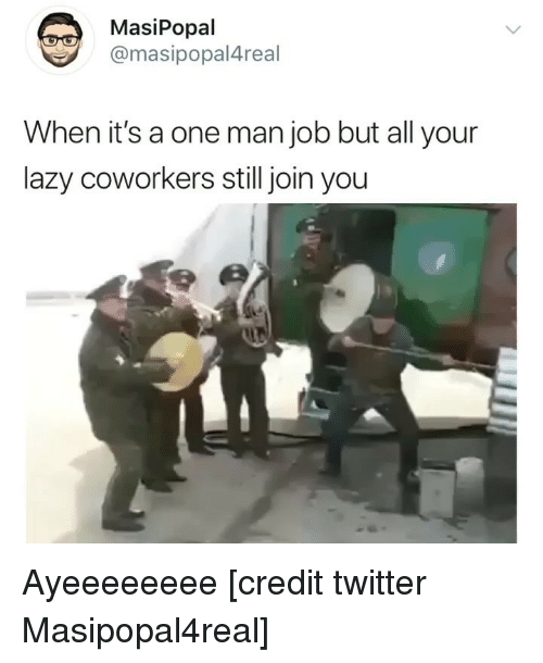 Funny, Lazy, and Twitter: MasiPopal  @masipopal4real  When it's a one man job but all your  lazy coworkers still join you Ayeeeeeeee [credit twitter Masipopal4real]