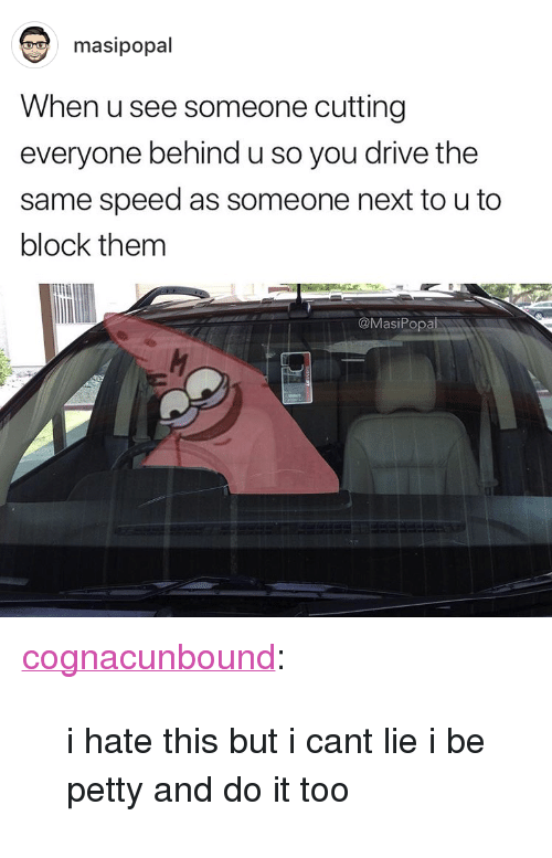 """I Cant Lie: masipopal  When u see someone cutting  everyone behind u so you drive the  same speed as someone next to u to  block them  @MasiPopa <p><a href=""""http://cognacunbound.tumblr.com/post/171843267779/i-hate-this-but-i-cant-lie-i-be-petty-and-do-it"""" class=""""tumblr_blog"""">cognacunbound</a>:</p> <blockquote><p>i hate this but i cant lie i be petty and do it too</p></blockquote>"""