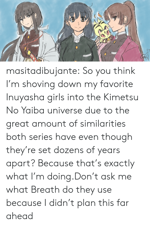Girls, Target, and Tumblr: masitadibujante:  So you think I'm shoving down my favorite Inuyasha girls into the Kimetsu No Yaiba universe due to the great amount of similarities both series have even though they're set dozens of years apart? Because that's exactly what I'm doing.Don't ask me what Breath do they use because I didn't plan this far ahead