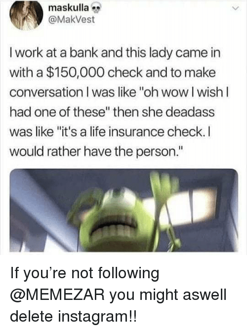 "Instagram, Life, and Memes: maskulla  @MakVest  I work at a bank and this lady came in  with a $150,000 check and to make  conversation I was like ""oh wow I wishI  had one of these"" then she deadass  was like ""it's a life insurance check. I  would rather have the person."" If you're not following @MEMEZAR you might aswell delete instagram!!"