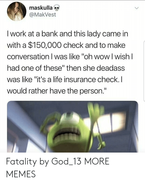 """fatality: maskulla  @MakVest  I work at a bank and this lady came in  with a $150,000 check and to make  conversation I was like """"oh wow l wish l  had one of these"""" then she deadass  was like """"it's a life insurance check.I  would rather have the person. Fatality by God_13 MORE MEMES"""