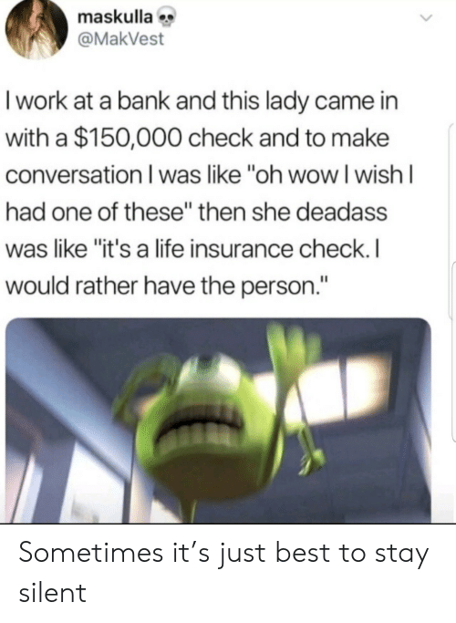 "Deadass: maskulla  @MakVest  I work at a bank and this lady came in  with a $150,000 check and to make  conversation I was like ""oh wowI wish I  had one of these"" then she deadass  was like ""it's a life insurance check. I  would rather have the person."" Sometimes it's just best to stay silent"