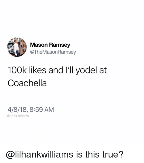 Coachella, Funny, and True: Mason Ramsey  @TheMasonRamsey  100k likes and I'll yodel at  Coachella  4/8/18, 8:59 AM  @tank.sinatra @lilhankwilliams is this true?