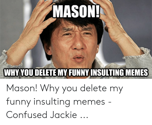 Confused, Funny, and Memes: MASON  WHYYOU DELETE MY FUNNYINSULTING MEMES Mason! Why you delete my funny insulting memes - Confused Jackie ...