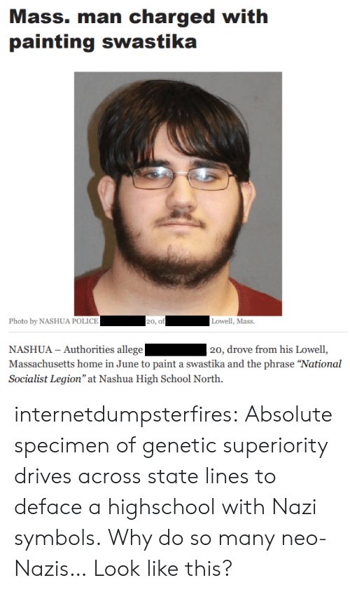 "symbols: Mass. man charged with  painting swastika  Photo by NASHUA POLICE  20, of  Lowell, Mass.  NASHUA - Authorities allege  Massachusetts home in June to paint a swastika and the phrase ""National  Socialist Legion"" at Nashua High School North.  20, drove from his Lowell, internetdumpsterfires:  Absolute specimen of genetic superiority drives across state lines to deface a highschool with Nazi symbols.  Why do so many neo-Nazis… Look like this?"