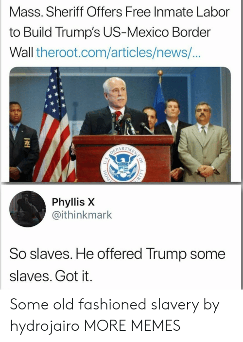 Dank, Memes, and News: Mass. Sheriff Offers Free Inmate Labor  to Build Trump's US-Mexico Border  Wall theroot.com/articles/news/  1  Phyllis X  @ithinkmark  So slaves. He offered Trump some  slaves. Got it. Some old fashioned slavery by hydrojairo MORE MEMES