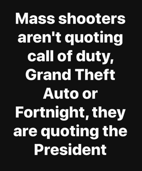 Theft: Mass shooters  aren't quoting  call of duty,  Grand Theft  Auto or  Fortnight, they  are quoting the  President