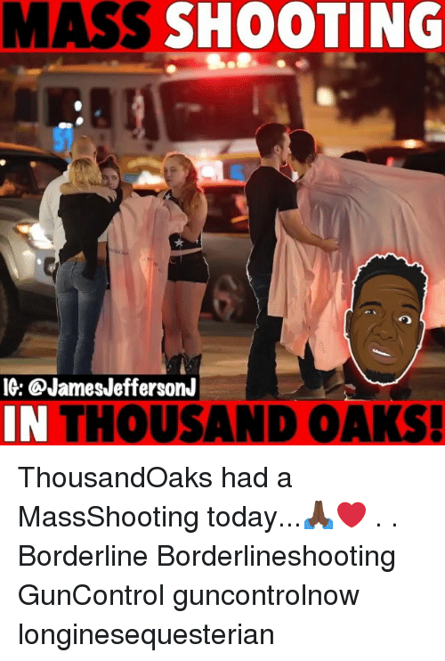 Memes, Today, and 🤖: MASS SHOOTING  IG: @JamesJeffersonJ  IN THOUSAND OAKS ThousandOaks had a MassShooting today...🙏🏿❤️ . . Borderline Borderlineshooting GunControl guncontrolnow longinesequesterian
