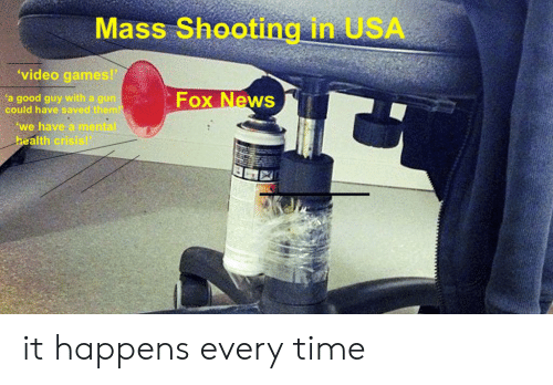 News, Video Games, and Fox News: Mass Shooting in USA  'video games!  Fox News  'a good guy with a gun  could have saved them!  we have a mental  health crisis! it happens every time
