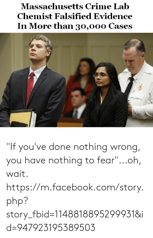 """Falsified: Massachusetts Crime Lab  Chemist Falsified Evidence  In More than 30,ooo Cases """"If you've done nothing wrong, you have nothing to fear""""...oh, wait.   https://m.facebook.com/story.php?story_fbid=1148818895299931&id=947923195389503"""