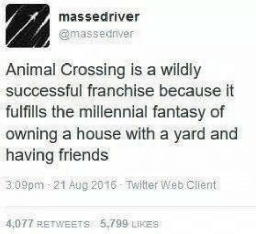 Friends, Twitter, and Animal: massedriver  @massedriver  Animal Crossing is a wildly  successful franchise because it  fulfills the millennial fantasy of  owning a house with a yard and  having friends  3:09pm 21 Aug 2016 Twitter Web Client  4,077 RETWEETS 5,799 LIKES