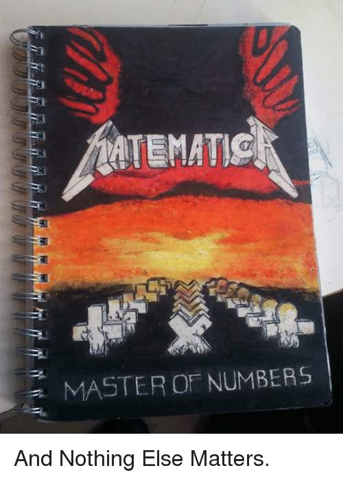 Master, Nothing, and Nothing Else Matters: MASTER OF NUMBERS <p>And Nothing Else Matters.</p>
