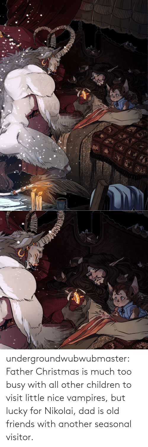 busy: MASTER undergroundwubwubmaster:  Father Christmas is much too busy with all other children to visit little nice vampires, but lucky for Nikolai, dad is old friends with another seasonal visitor.