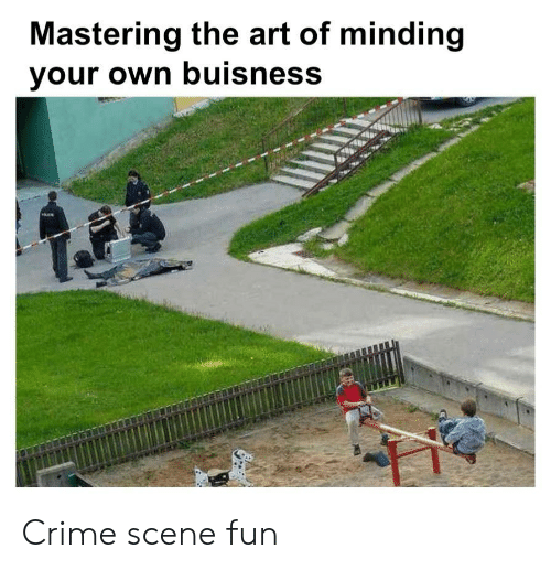 Minding: Mastering the art of minding  your own buisness Crime scene fun