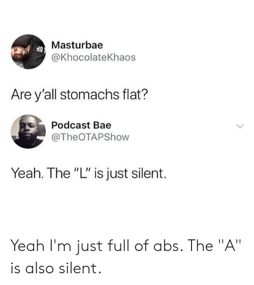 """Bae, Memes, and Yeah: Masturbae  @KhocolateKhaos  Are y'all stomachs flat?  Podcast Bae  @TheOTAPShow  Yeah. The """"L"""" is just silent. Yeah I'm just full of abs. The """"A"""" is also silent."""