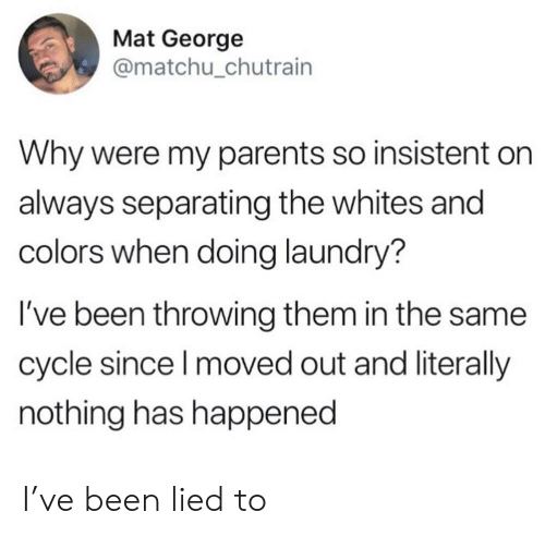mat: Mat George  @matchu_chutrain  Why were my parents so insistent  always separating the whites and  colors when doing laundry?  I've been throwing them in the same  cycle since I moved out and literally  nothing has happened I've been lied to