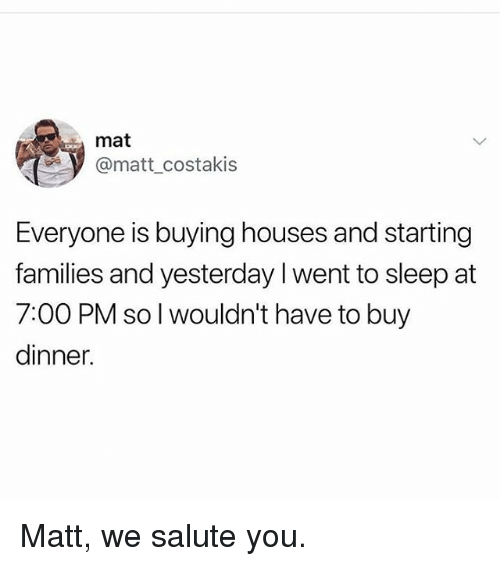 Memes, Sleep, and 🤖: mat  @matt_costakis  Everyone is buying houses and starting  families and yesterday I went to sleep at  7:00 PM so l wouldn't have to buy  dinner. Matt, we salute you.
