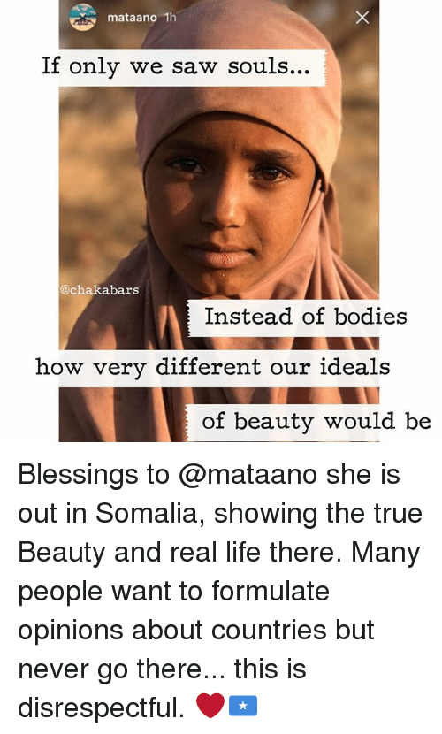 true beauty: mataano 1h  If only we saw souls...  @cha abars  Instead of bodies  how very different our ideals  of beauty would be Blessings to @mataano she is out in Somalia, showing the true Beauty and real life there. Many people want to formulate opinions about countries but never go there... this is disrespectful. ❤️🇸🇴