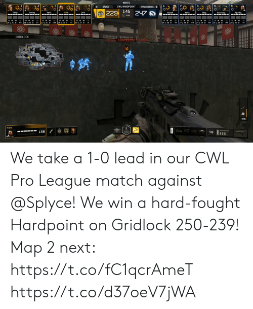 Memes, Match, and Pro: MATCH 4  CWL HARDPOINT  SPLYCE  EVIL GENIUSES O  229  1:45  247  22/21 e  26/21  65  GRIDLOCK  Huke  158 We take a 1-0 lead in our CWL Pro League match against @Splyce! We win a hard-fought Hardpoint on Gridlock 250-239!  Map 2 next: https://t.co/fC1qcrAmeT https://t.co/d37oeV7jWA